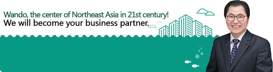 Wando, the center of Northeast Asia in 21st century! We will become your business partner.